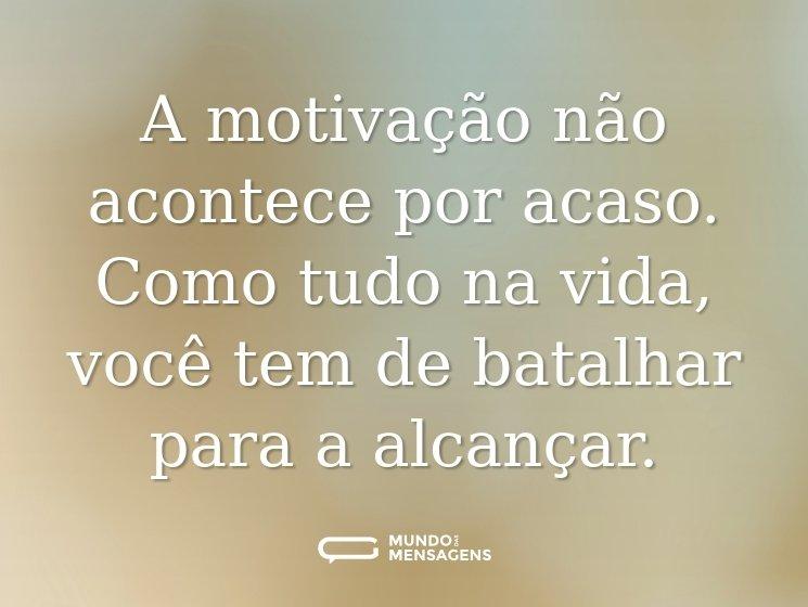 A motivação não acontece por acaso, como tudo na vida você tem de batalhar para a alcançar.