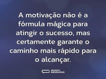 A motivação não é a fórmula mágica para atingir o sucesso, mas certamente garante o caminho mais rápido para o alcançar.