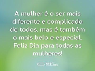 A mulher é o ser mais diferente e complicado de todos, mas é também o mais belo e especial. Feliz Dia para todas as mulheres!
