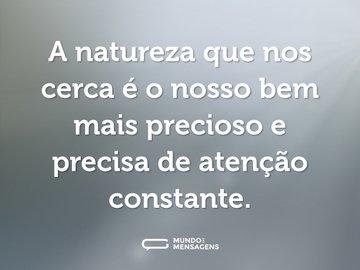 A natureza que nos cerca é o nosso bem mais precioso e precisa de atenção constante.