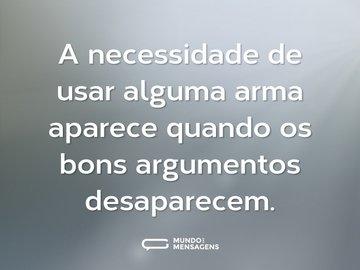 A necessidade de usar alguma arma aparece quando os bons argumentos desaparecem.