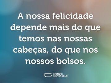 A nossa felicidade depende mais do que temos nas nossas cabeças, do que nos nossos bolsos.