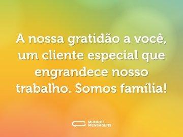 A nossa gratidão a você, um cliente especial que engrandece nosso trabalho. Somos família!