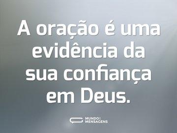 A oração é uma evidência da sua confiança em Deus.