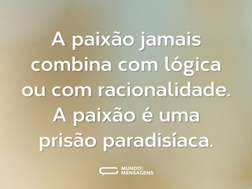 A paixão jamais combina com lógica ou com racionalidade. A paixão é uma prisão paradisíaca.