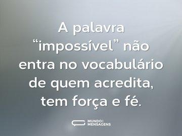 """A palavra """"impossível"""" não entra no vocabulário de quem acredita, tem força e fé."""