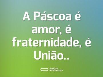 A Páscoa é amor, é fraternidade, é União..