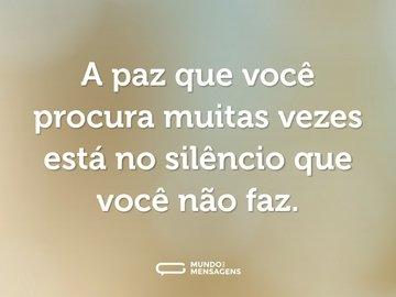 A paz que você procura muitas vezes está no silêncio que você não faz.