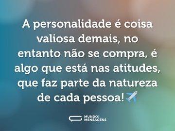 A personalidade é coisa valiosa demais, no entanto não se compra, é algo que está nas atitudes, que faz parte da natureza de cada pessoa!✈️