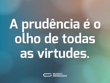 A prudência é o olho de todas as virtudes.