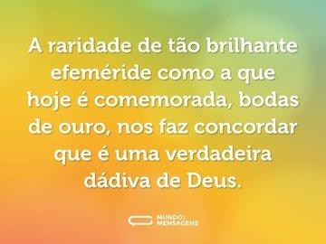 A raridade de tão brilhante efeméride como a que hoje é comemorada, bodas de ouro, nos faz concordar que é uma verdadeira dádiva de Deus.
