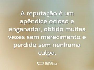 A reputação é um apêndice ocioso e enganador, obtido muitas vezes sem merecimento e perdido sem nenhuma culpa.