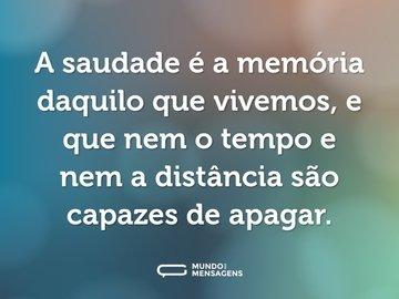 A saudade é a memória daquilo que vivemos, e que nem o tempo e nem a distância são capazes de apagar.