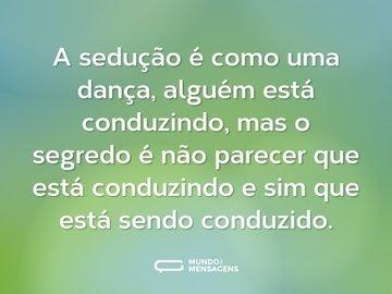 A sedução é como uma dança, alguém está conduzindo, mas o segredo é não parecer que está conduzindo e sim que está sendo conduzido.
