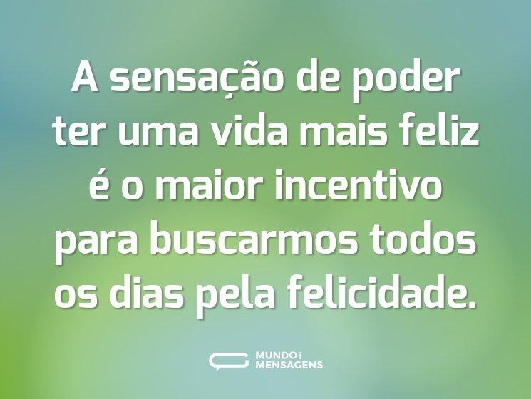 A sensação de poder ter uma vida mais feliz é o maior incentivo para buscarmos todos os dias pela felicidade.