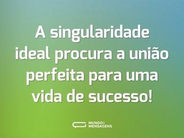 A singularidade ideal procura a união perfeita para uma vida de sucesso!