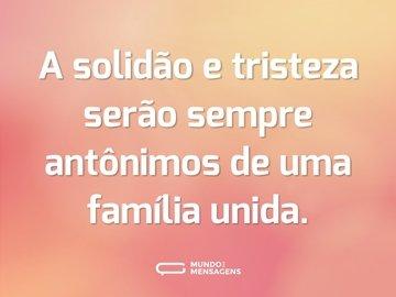 A solidão e tristeza serão sempre antônimos de uma família unida.