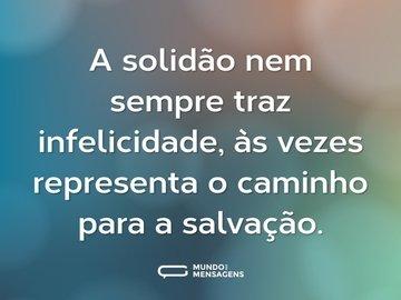 A solidão nem sempre traz infelicidade, às vezes representa o caminho para a salvação.
