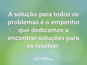 A solução para todos os problemas é o empenho que dedicamos a encontrar soluções para os resolver.