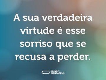 A sua verdadeira virtude é esse sorriso que se recusa a perder.