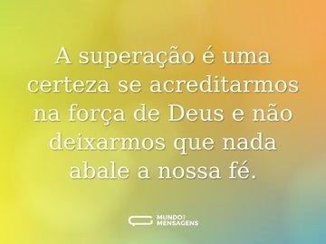 A superação é uma certeza se acreditarmos na força de Deus e não deixarmos que nada abale a nossa fé.