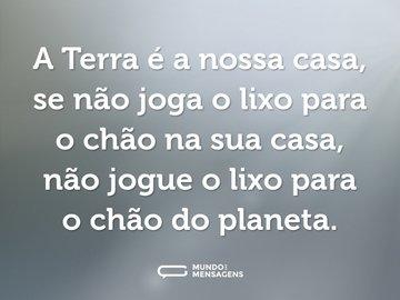 A Terra é a nossa casa, se não joga o lixo para o chão na sua casa, não jogue o lixo para o chão do planeta.