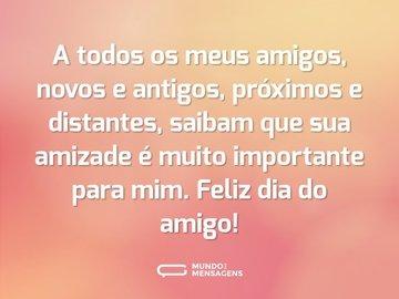 A todos os meus amigos, novos e antigos, próximos e distantes, saibam que sua amizade é muito importante para mim. Feliz dia do amigo!