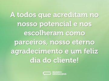 A todos que acreditam no nosso potencial e nos escolheram como parceiros, nosso eterno agradecimento e um feliz dia do cliente!