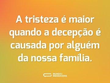 A tristeza é maior quando a decepção é causada por alguém da nossa família.