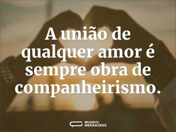 A união de qualquer amor é sempre obra de companheirismo.