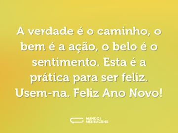 A verdade é o caminho, o bem é a ação, o belo é o sentimento. Esta é a prática para ser feliz. Usem-na. Feliz Ano Novo!