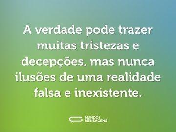 A verdade pode trazer muitas tristezas e decepções, mas nunca ilusões de uma realidade falsa e inexistente.