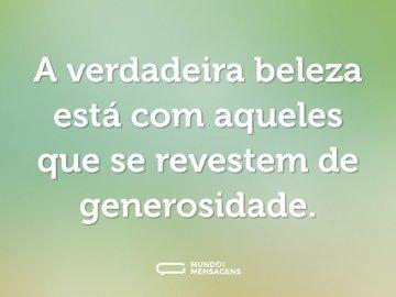A verdadeira beleza está com aqueles que se revestem de generosidade.