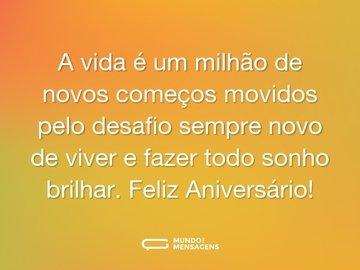 A vida é um milhão de novos começos movidos pelo desafio sempre novo de viver e fazer todo sonho brilhar. Feliz Aniversário!