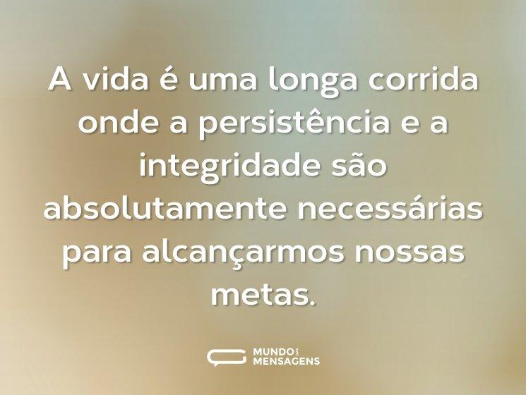 A vida é uma longa corrida onde a persistência e a integridade são absolutamente necessárias para alcançarmos nossas metas.