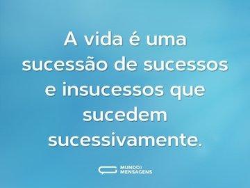 A vida é uma sucessão de sucessos e insucessos que sucedem sucessivamente.