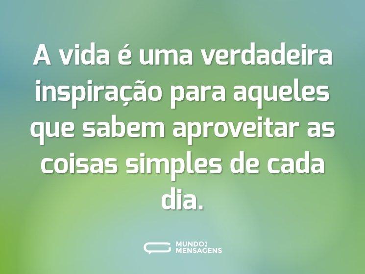 A vida é uma verdadeira inspiração para aqueles que sabem aproveitar as coisas simples de cada dia.