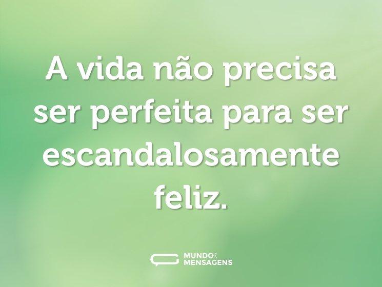 A vida não precisa ser perfeita para ser escandalosamente feliz.