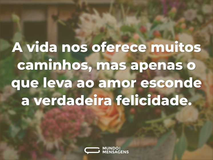 A vida nos oferece muitos caminhos, mas apenas o que leva ao amor esconde a verdadeira felicidade.