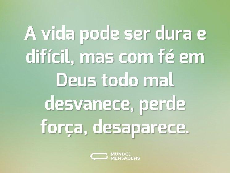 A vida pode ser dura e difícil, mas com fé em Deus todo mal desvanece, perde força, desaparece.