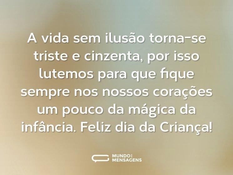 A vida sem ilusão torna-se triste e cinzenta, por isso lutemos para que fique sempre nos nossos corações um pouco da mágica da infância. Feliz dia da Criança!