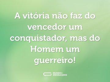 A vitória não faz do vencedor um conquistador, mas do Homem um guerreiro!