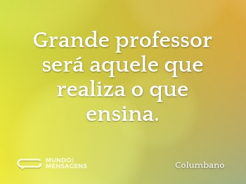 Grande professor será aquele que realiza o que ensina.