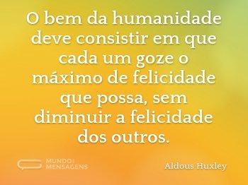 O bem da humanidade deve consistir em que cada um goze o máximo de felicidade que possa, sem diminuir a felicidade dos outros.