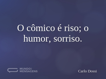 O cômico é riso; o humor, sorriso.