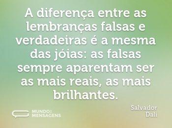 A diferença entre as lembranças falsas e verdadeiras é a mesma das jóias: as falsas sempre aparentam ser as mais reais, as mais brilhantes.