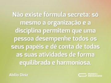 Não existe fórmula secreta: só mesmo a organização e a disciplina permitem que uma pessoa desempenhe todos os seus papéis e dê conta de todas as suas atividades de forma equilibrada e harmoniosa.