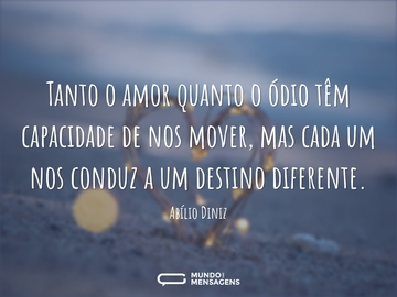 Tanto o amor quanto o ódio têm capacidade de nos mover, mas cada um nos conduz a um destino diferente.