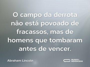 O campo da derrota não está povoado de fracassos, mas de homens que tombaram antes de vencer.