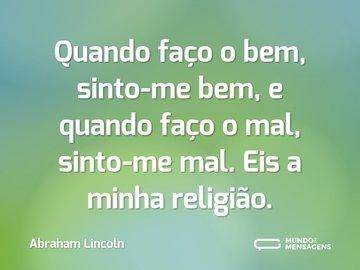 Quando faço o bem, sinto-me bem, e quando faço o mal, sinto-me mal. Eis a minha religião.